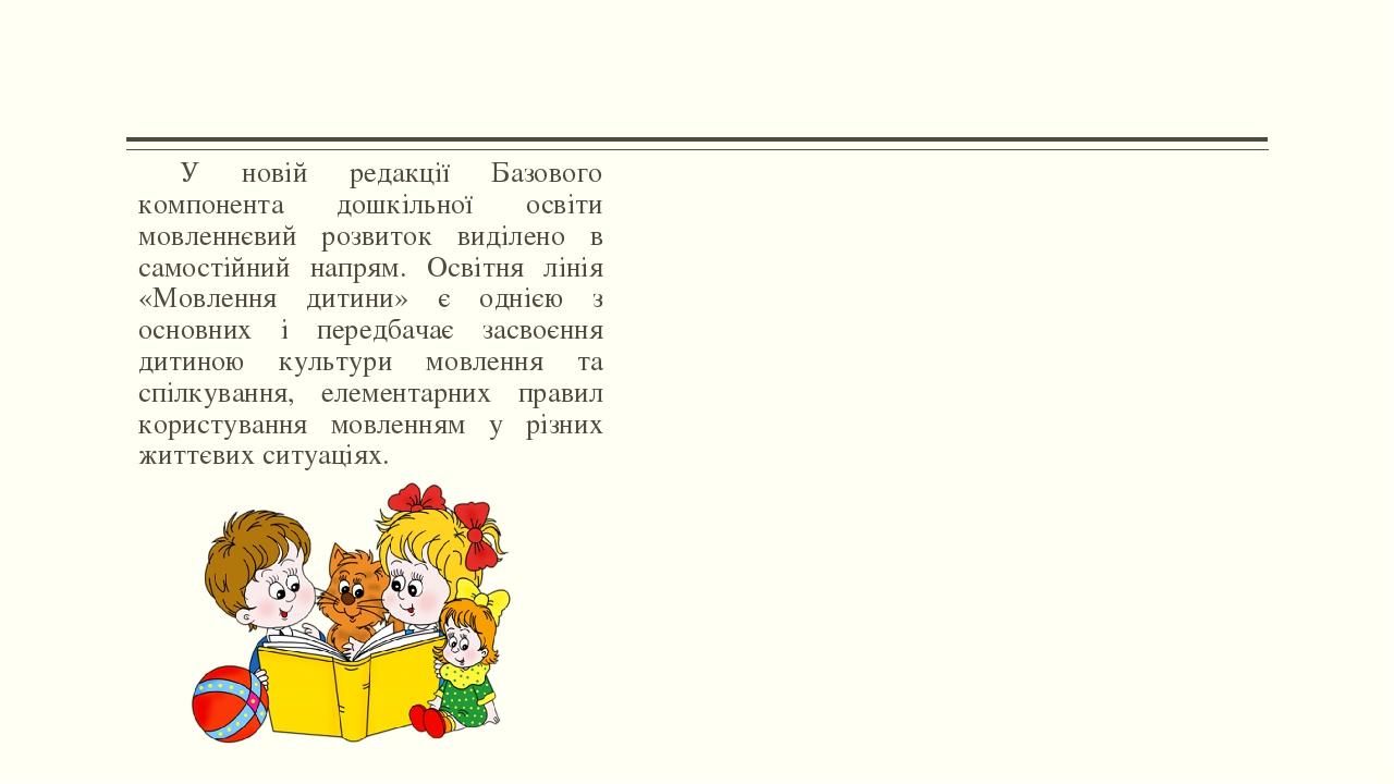 У новій редакції Базового компонента дошкільної освіти мовленнєвий розвиток виділено в самостійний напрям. Освітня лінія «Мовлення дитини» є однією...