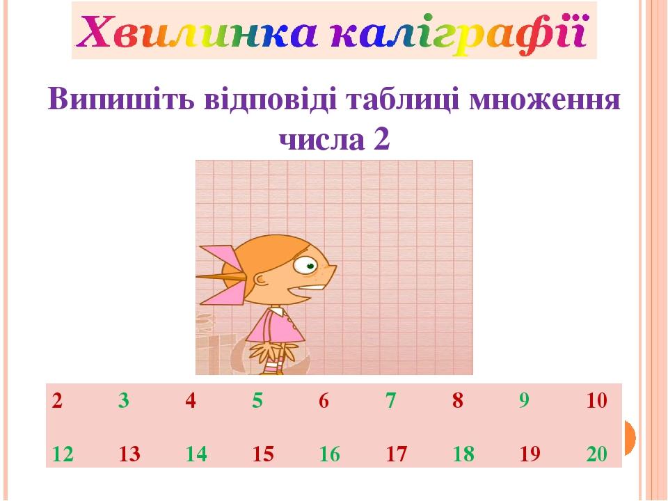 Випишіть відповіді таблиці множення числа 2 2 3 4 5 6 7 8 9 10 12 13 14 15 16 17 18 19 20