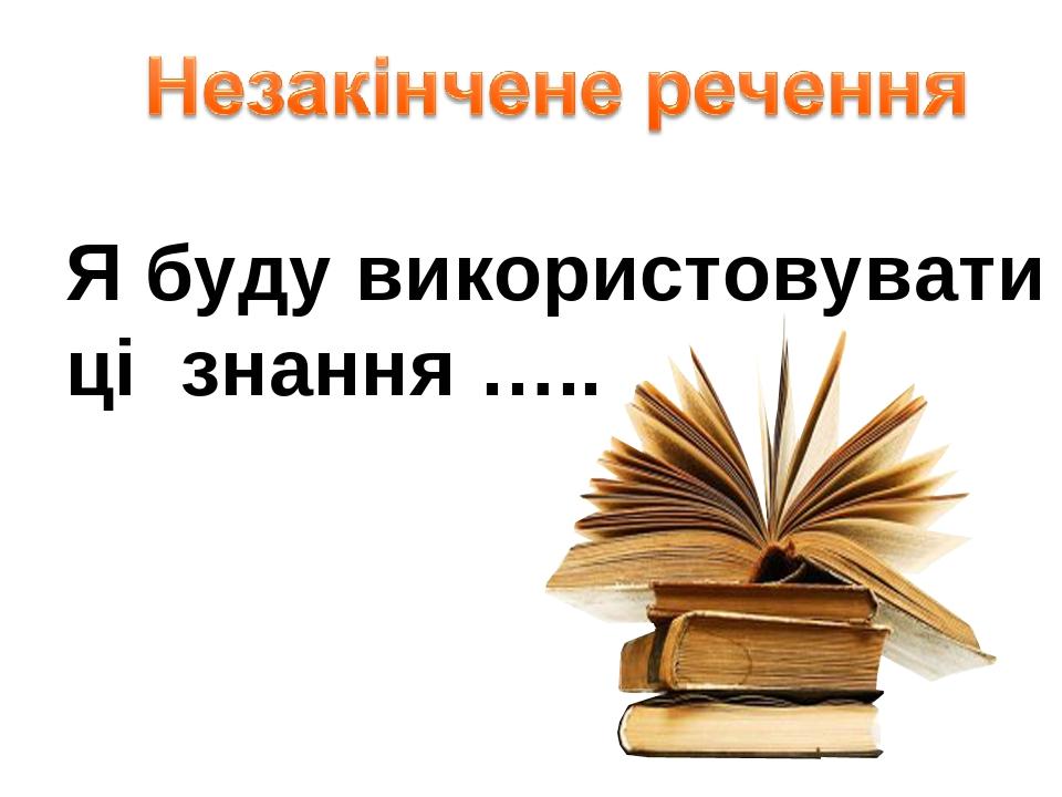 Я буду використовувати ці знання …..