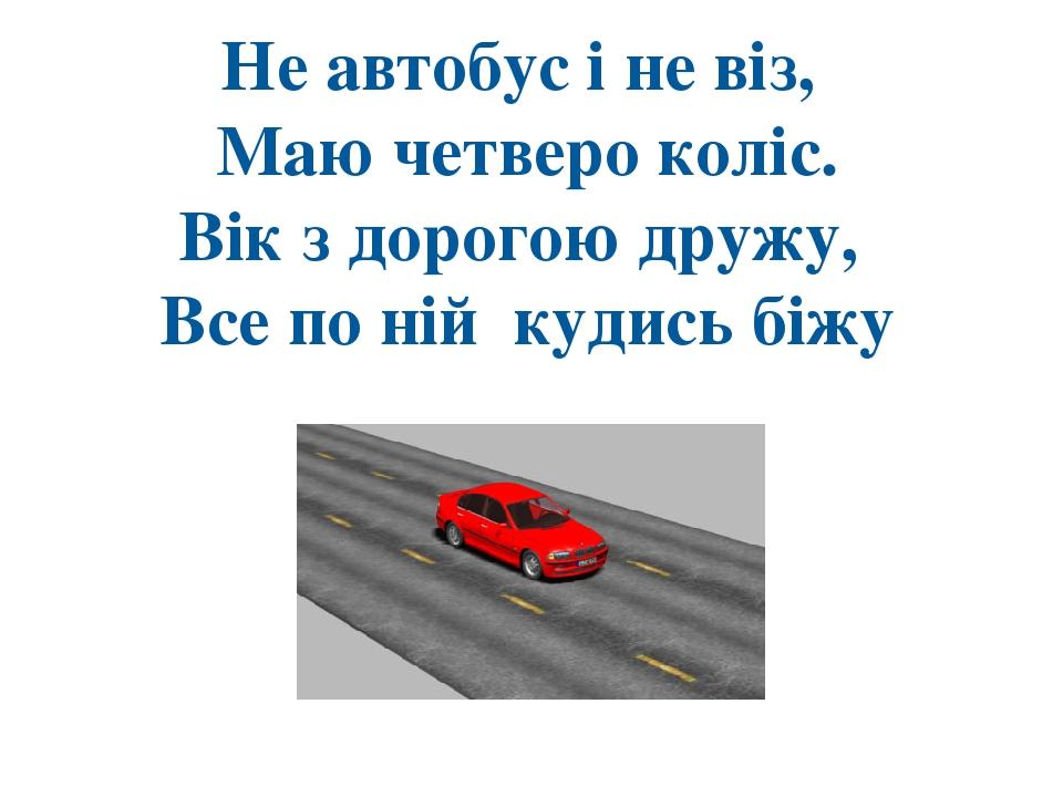 Не автобус і не віз, Маю четверо коліс. Вік з дорогою дружу, Все по ній кудись біжу