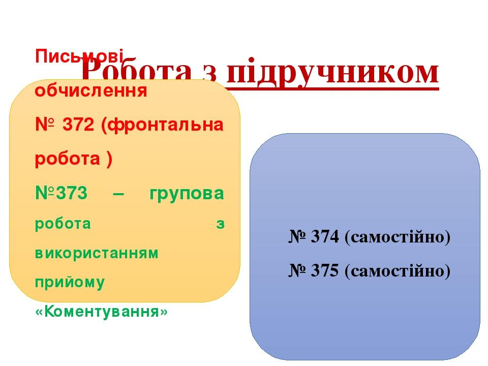 Робота з підручником Письмові обчислення № 372 (фронтальна робота ) №373 – групова робота з використанням прийому «Коментування» № 374 (самостійно)...