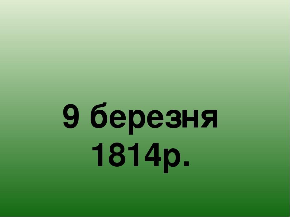 9 березня 1814р.