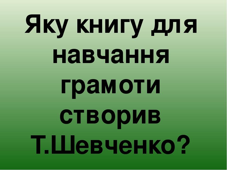 Яку книгу для навчання грамоти створив Т.Шевченко?