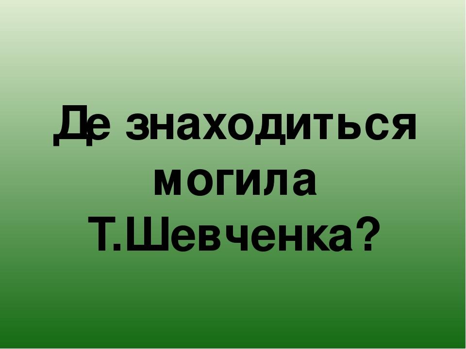 Де знаходиться могила Т.Шевченка?