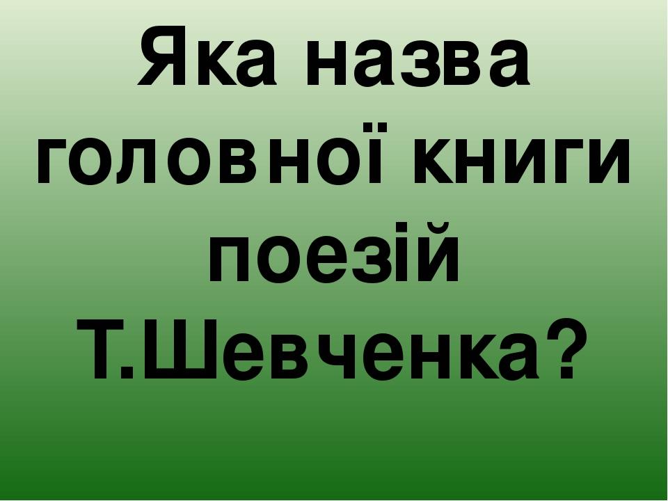 Яка назва головної книги поезій Т.Шевченка?