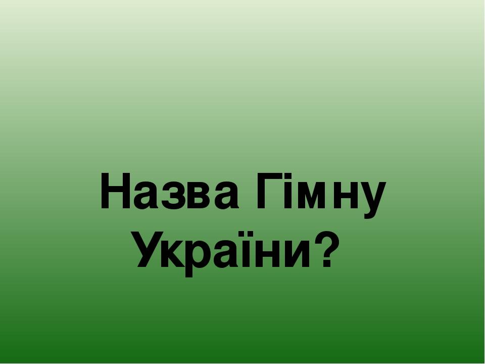 Назва Гімну України?