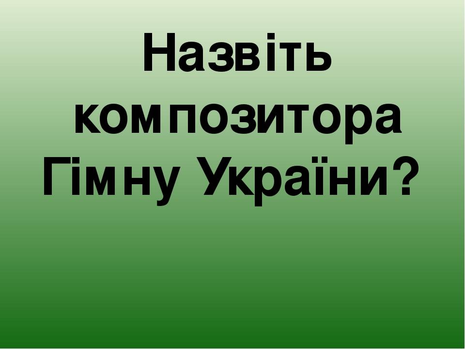 Назвіть композитора Гімну України?