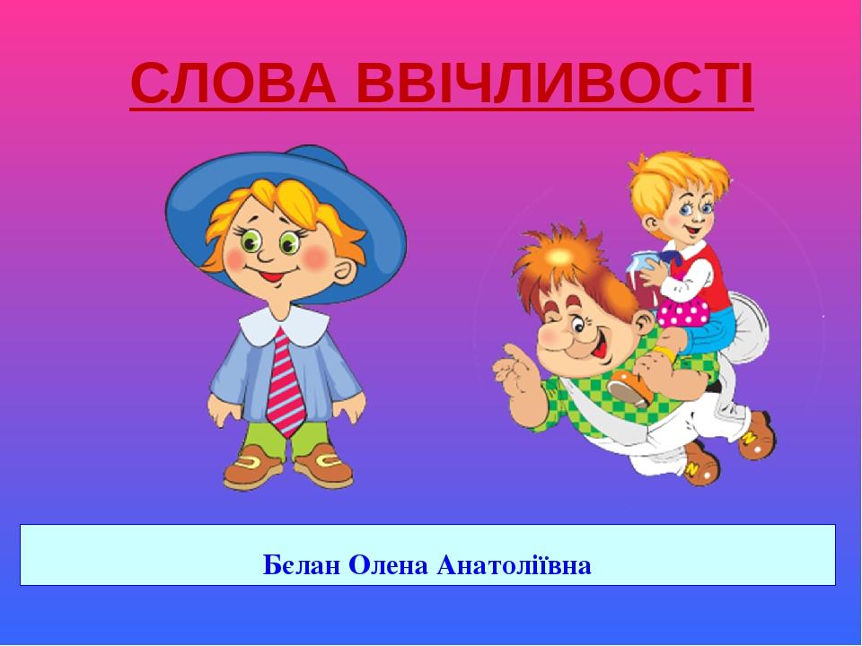 Бєлан Олена Анатоліївна СЛОВА ВВІЧЛИВОСТІ