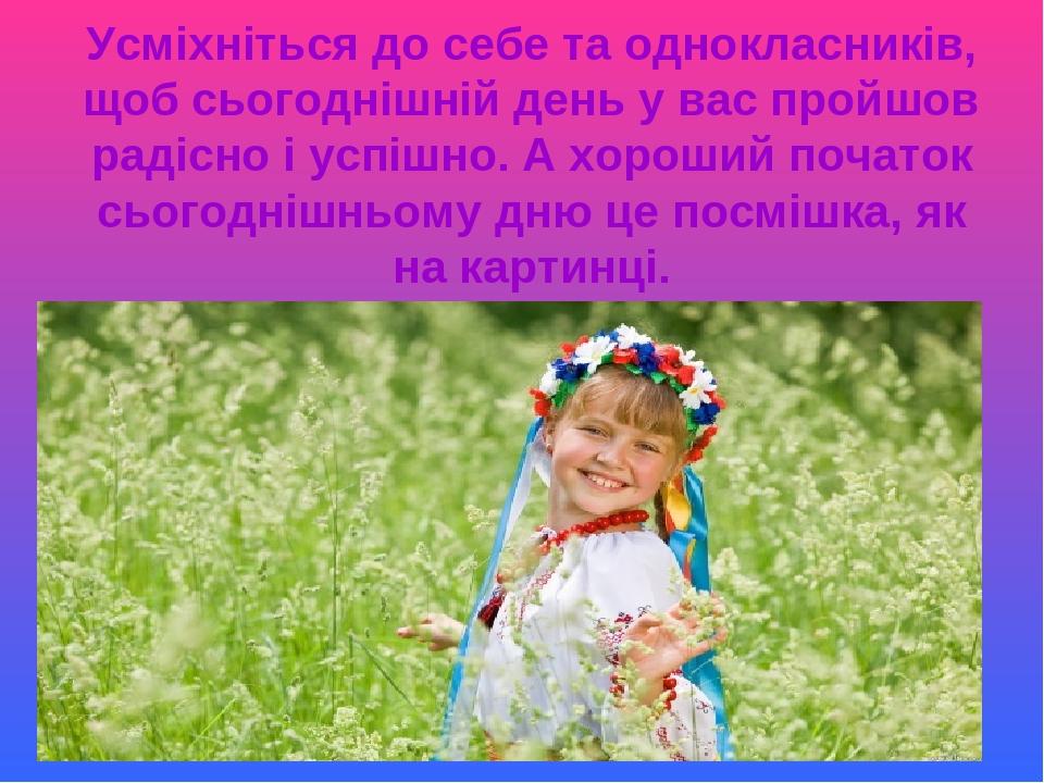Усміхніться до себе та однокласників, щоб сьогоднішній день у вас пройшов радісно і успішно. А хороший початок сьогоднішньому дню це посмішка, як н...