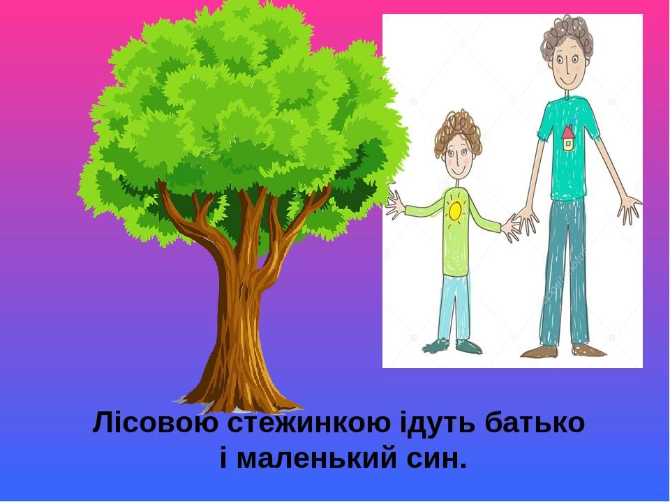 Лісовою стежинкою ідуть батько і маленький син.