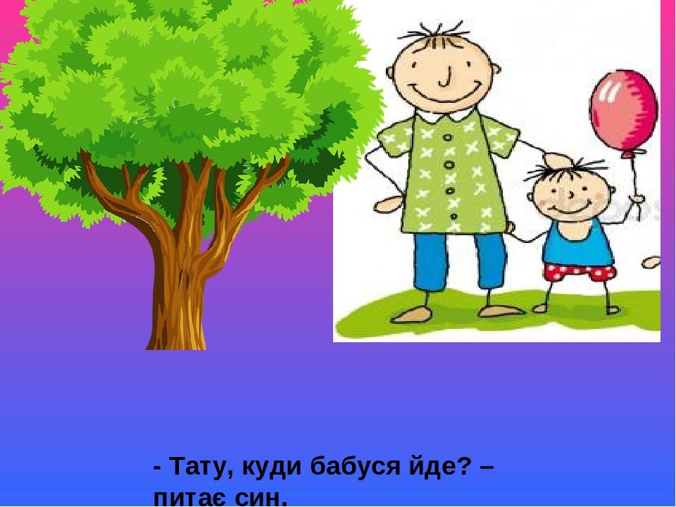 - Тату, куди бабуся йде? – питає син. - Зустрічати або проводжати, - каже батько й усміхається.