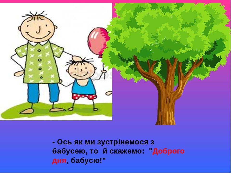 """- Ось як ми зустрінемося з бабусею, то й скажемо: """"Доброго дня, бабусю!"""""""