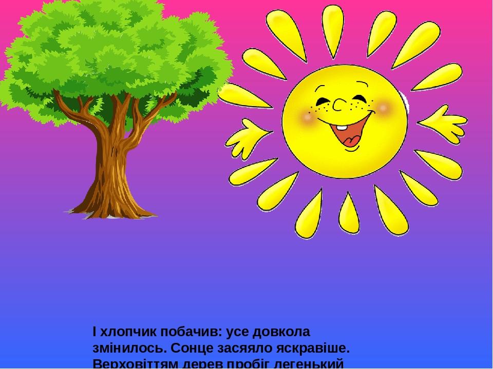 І хлопчик побачив: усе довкола змінилось. Сонце засяяло яскравіше. Верховіттям дерев пробіг легенький вітерець, і листя заграло, затремтіло. У куща...