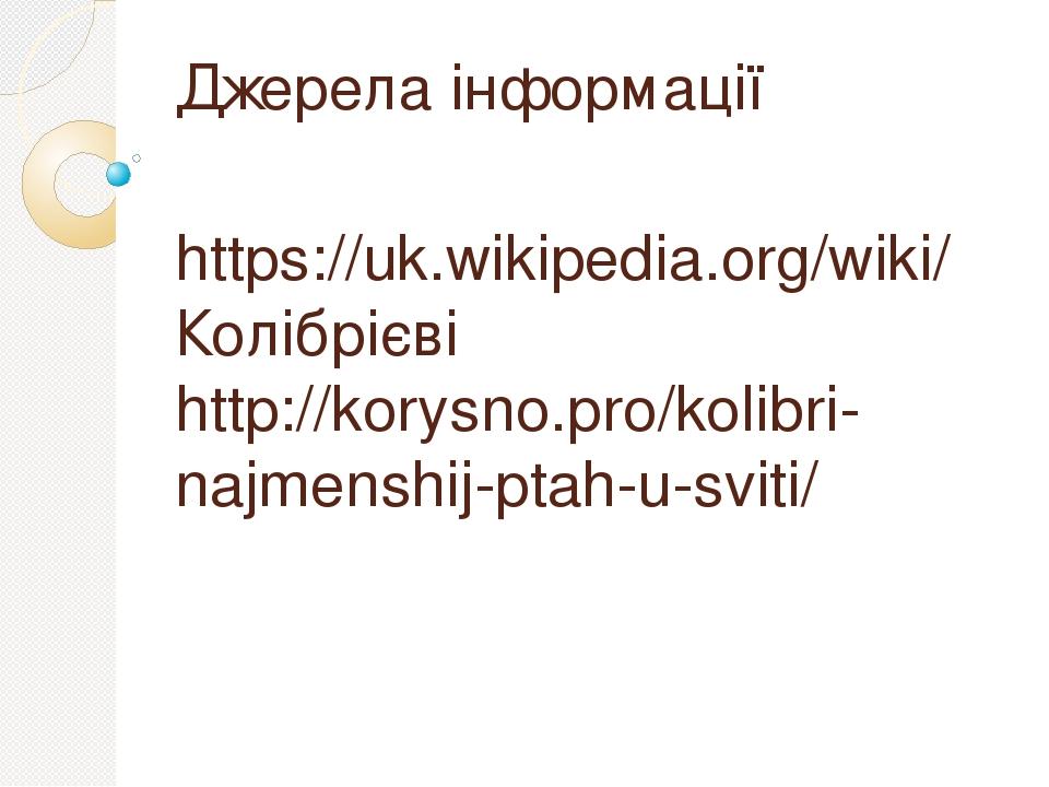 Джерела інформації https://uk.wikipedia.org/wiki/Колібрієві http://korysno.pro/kolibri-najmenshij-ptah-u-sviti/