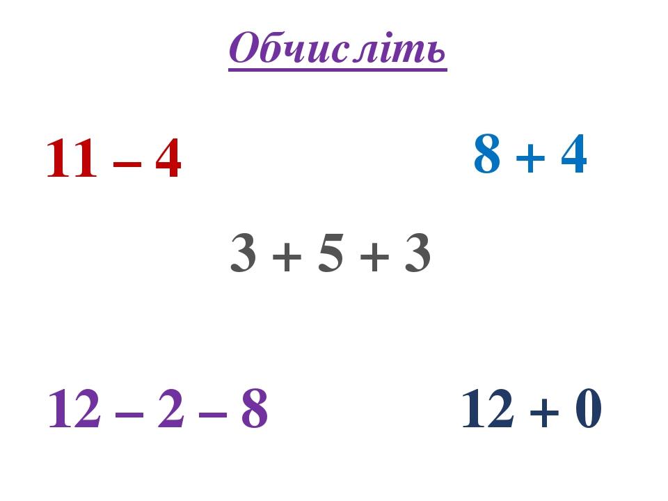 Обчисліть 11 – 4 8 + 4 3 + 5 + 3 12 – 2 – 8 12 + 0