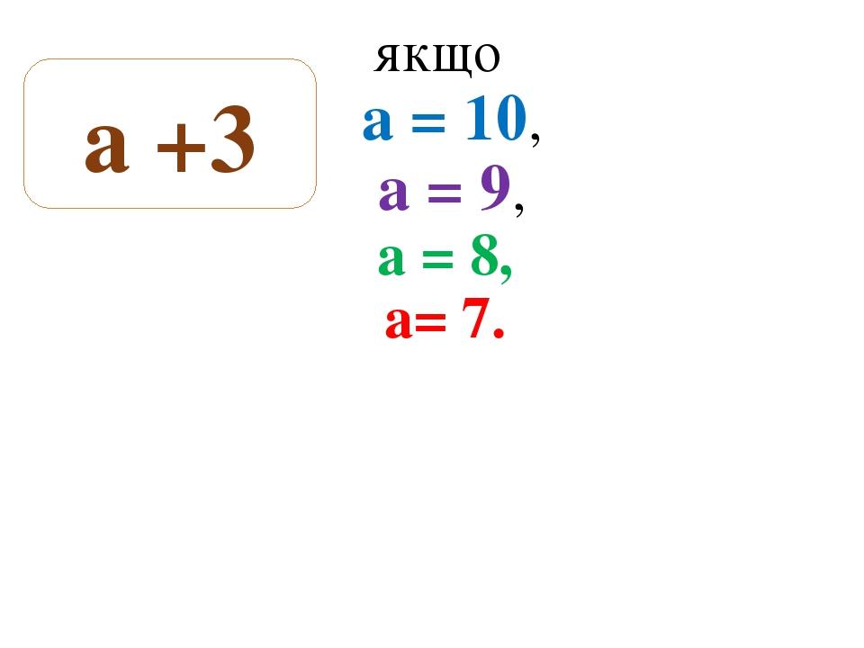 Знайдіть суму якщо а = 10, а = 9, а = 8, а= 7. а +3