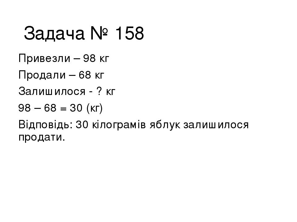 Задача № 158 Привезли – 98 кг Продали – 68 кг Залишилося - ? кг 98 – 68 = 30 (кг) Відповідь: 30 кілограмів яблук залишилося продати.