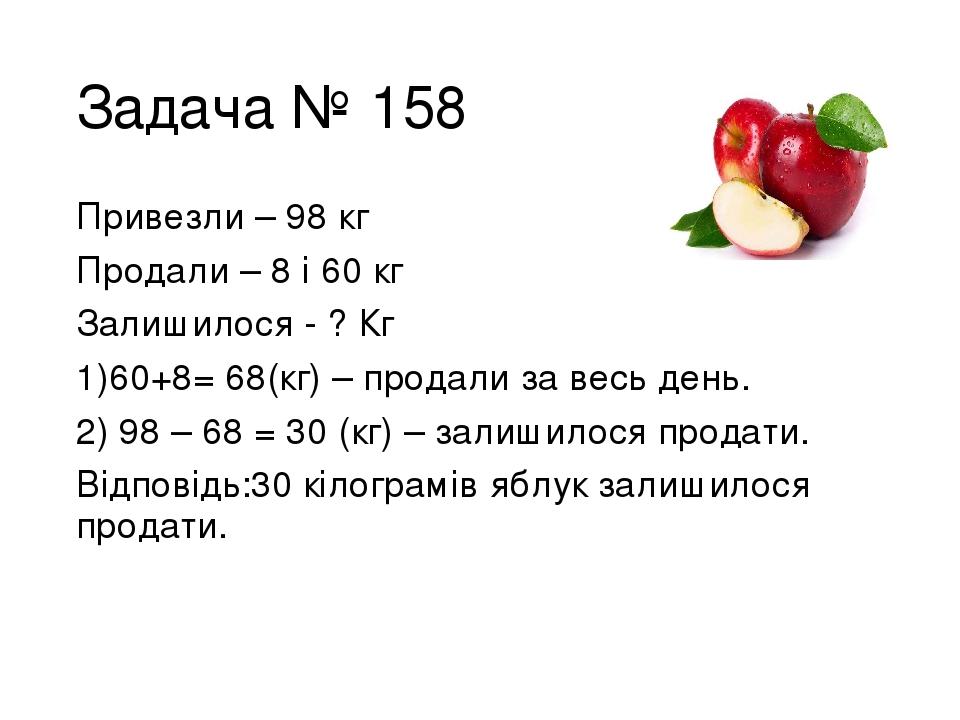 Задача № 158 Привезли – 98 кг Продали – 8 і 60 кг Залишилося - ? Кг 60+8= 68(кг) – продали за весь день. 98 – 68 = 30 (кг) – залишилося продати. Ві...