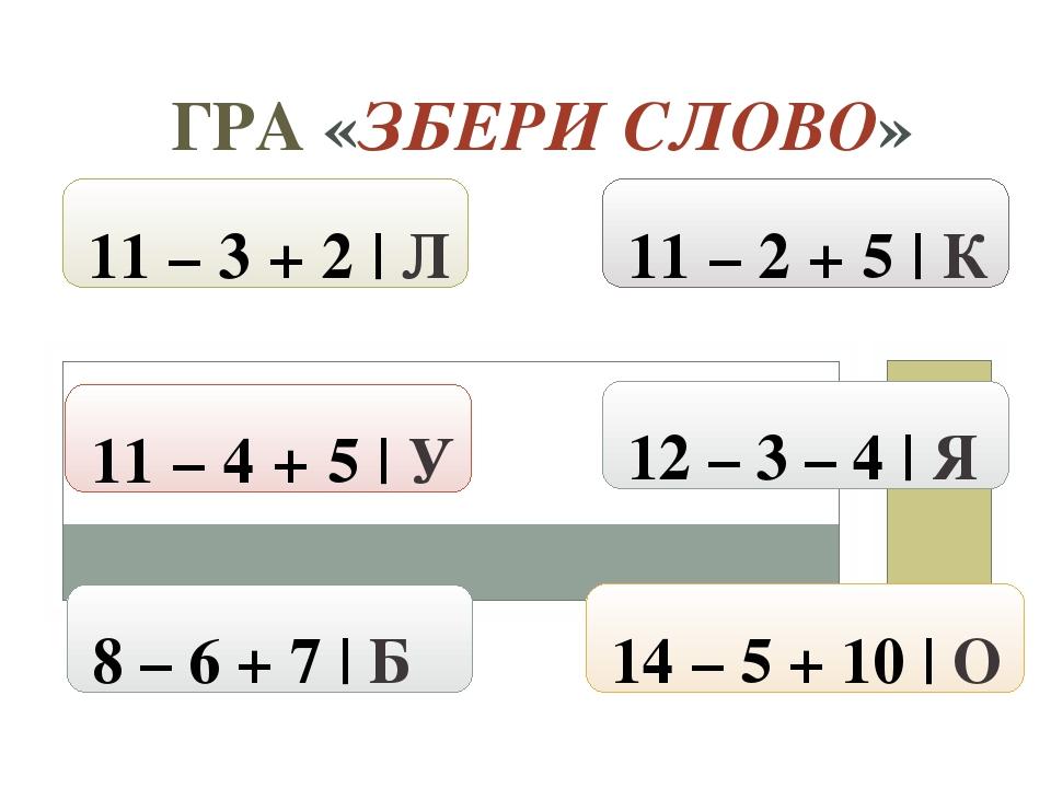 ГРА «ЗБЕРИ СЛОВО» 14 – 5 + 10 | О 8 – 6 + 7 | Б 11 – 4 + 5 | У 11 – 3 + 2 | Л 12 – 3 – 4 | Я 11 – 2 + 5 | К