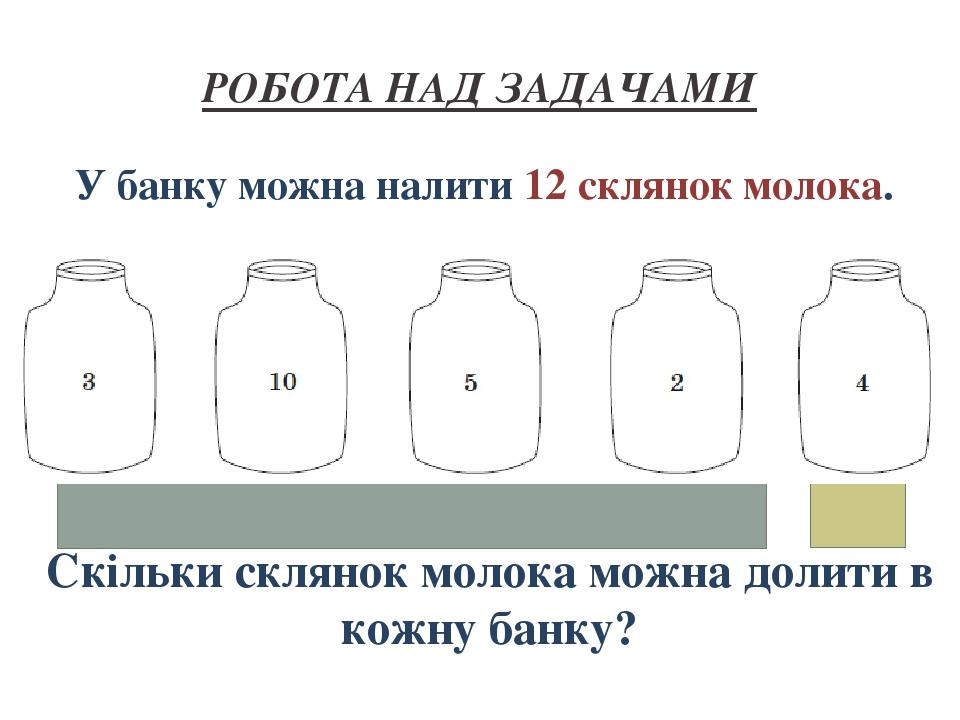 РОБОТА НАД ЗАДАЧАМИ У банку можна налити 12 склянок молока. Скільки склянок молока можна долити в кожну банку?