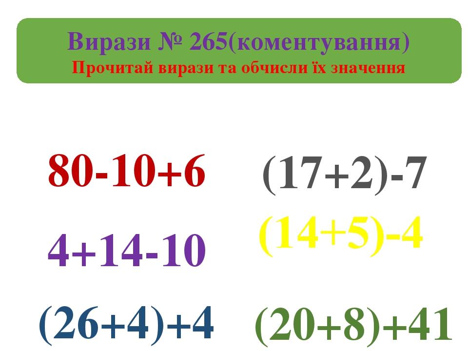 Вирази № 265(коментування) Прочитай вирази та обчисли їх значення 80-10+6 (26+4)+4 4+14-10 (17+2)-7 (20+8)+41