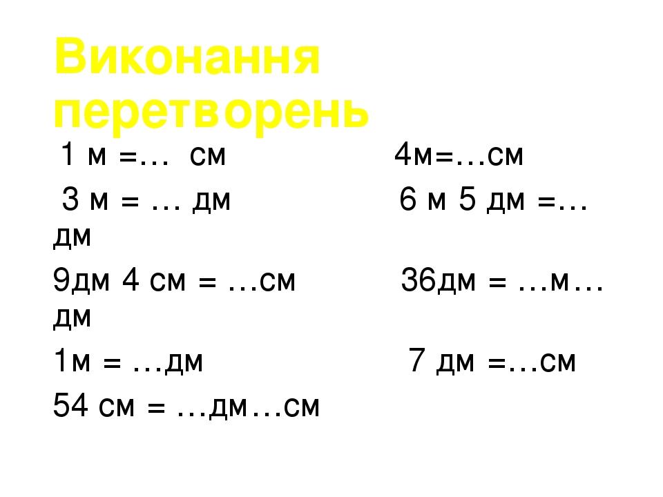 Виконання перетворень 1 м =… см 4м=…см 3 м = … дм 6 м 5 дм =… дм 9дм 4 см = …см 36дм = …м…дм 1м = …дм 7 дм =…см 54 см = …дм…см