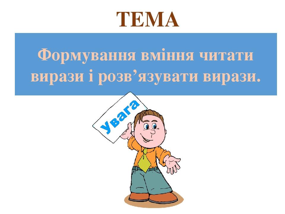 ТЕМА Формування вміння читати вирази і розв'язувати вирази.