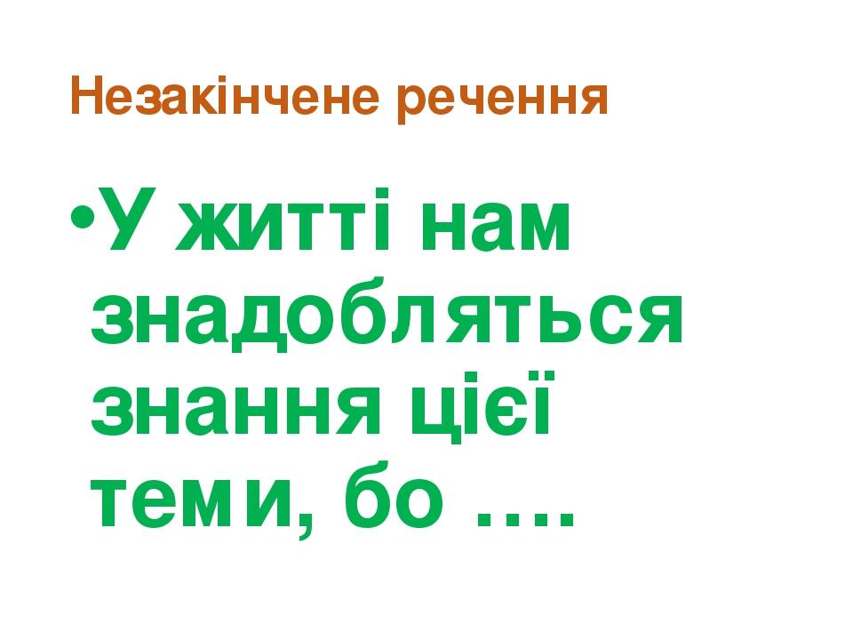 Незакінчене речення У житті нам знадобляться знання цієї теми, бо ….