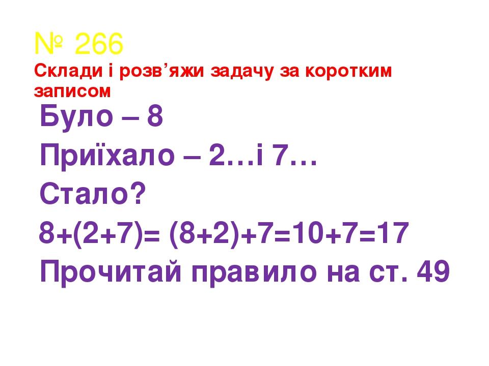 № 266 Склади і розв'яжи задачу за коротким записом Було – 8 Приїхало – 2…і 7… Стало? 8+(2+7)= (8+2)+7=10+7=17 Прочитай правило на ст. 49