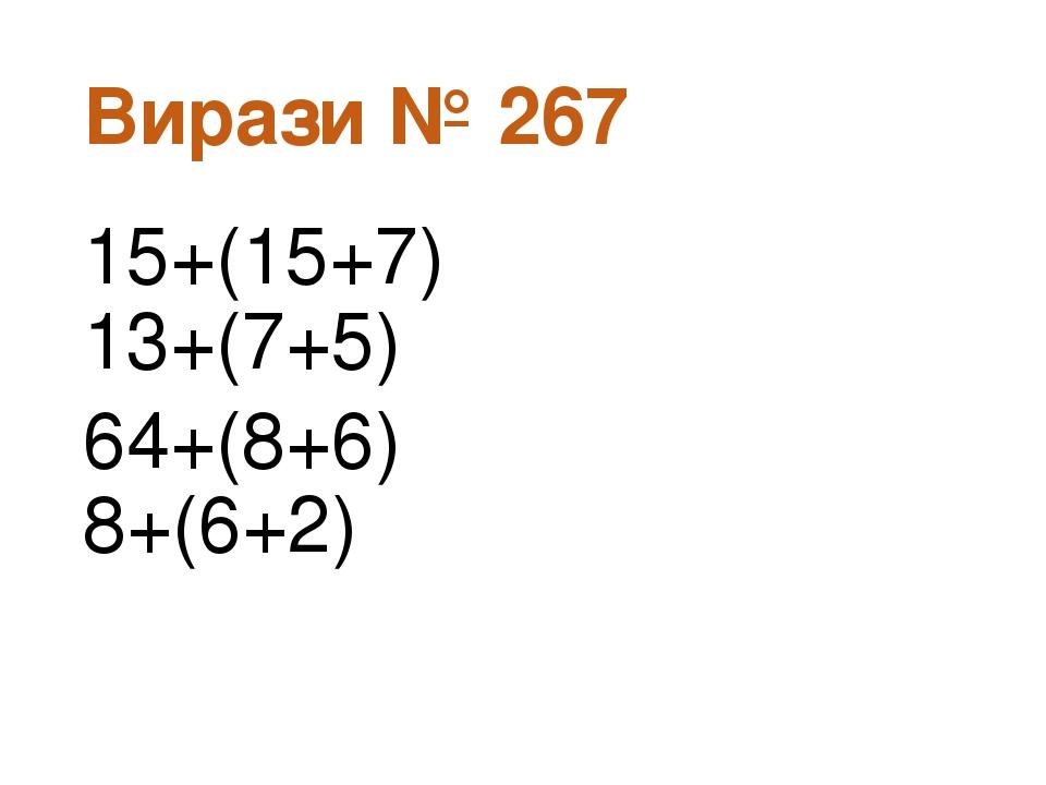 Вирази № 267 15+(15+7) 13+(7+5) 64+(8+6) 8+(6+2)