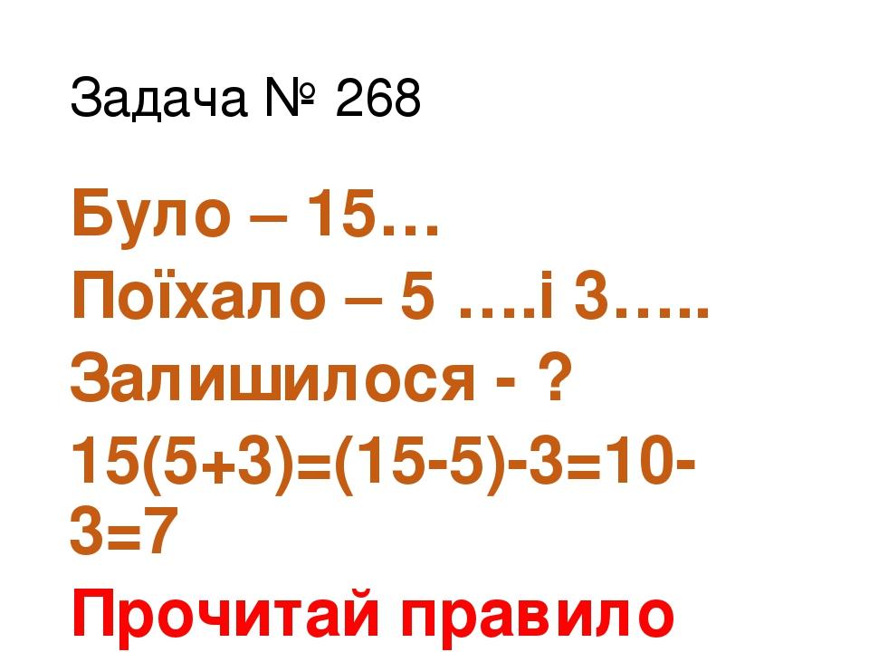 Задача № 268 Було – 15… Поїхало – 5 ….і 3….. Залишилося - ? 15(5+3)=(15-5)-3=10-3=7 Прочитай правило