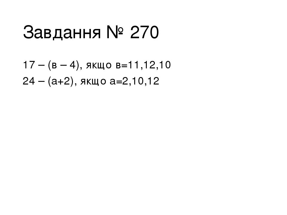 Завдання № 270 17 – (в – 4), якщо в=11,12,10 24 – (а+2), якщо а=2,10,12