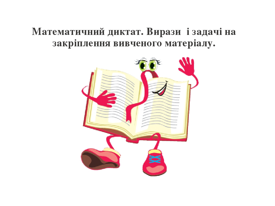 Математичний диктат. Вирази і задачі на закріплення вивченого матеріалу.