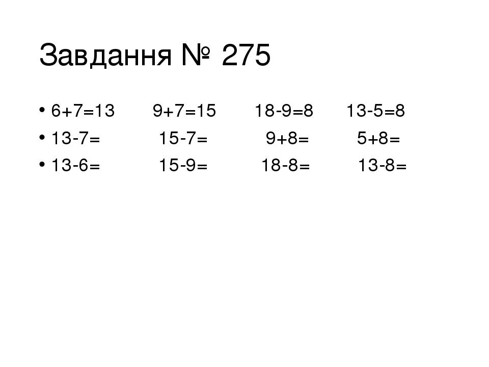 Завдання № 275 6+7=13 9+7=15 18-9=8 13-5=8 13-7= 15-7= 9+8= 5+8= 13-6= 15-9= 18-8= 13-8=