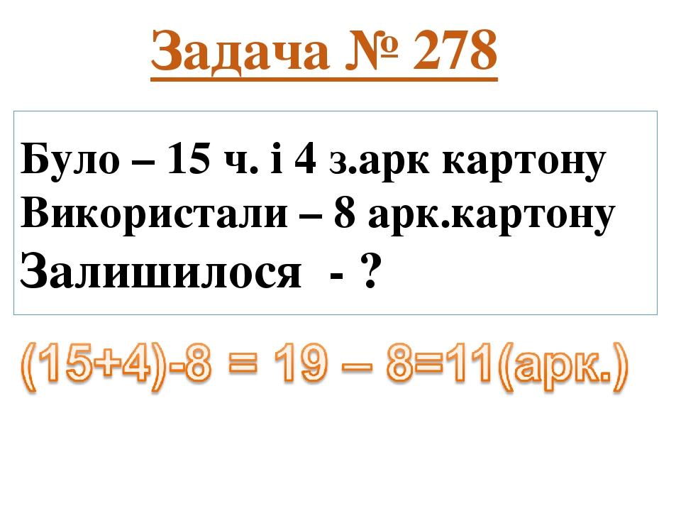 Було – 15 ч. і 4 з.арк картону Використали – 8 арк.картону Залишилося - ? Задача № 278