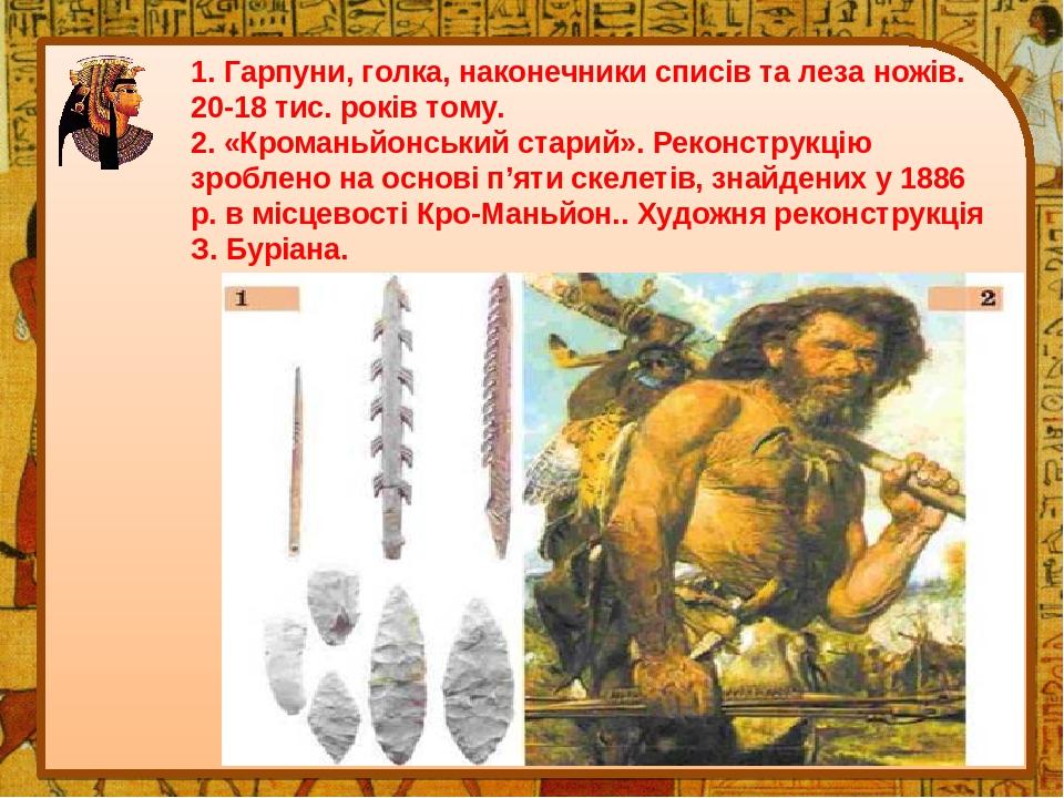 1. Гарпуни, голка, наконечники списів та леза ножів. 20-18 тис. років тому. 2. «Кроманьйонський старий». Реконструкцію зроблено на основі п'яти ске...