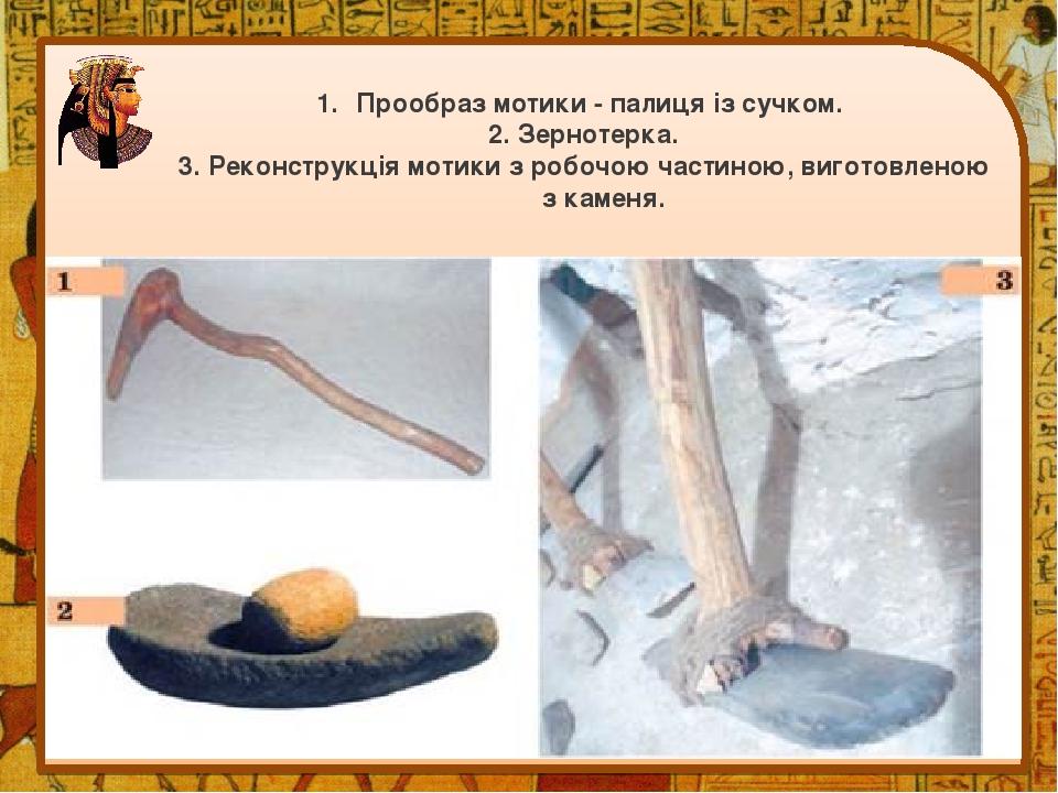 Прообраз мотики - палиця із сучком. 2. Зернотерка. 3. Реконструкція мотики з робочою частиною, виготовленою з каменя.