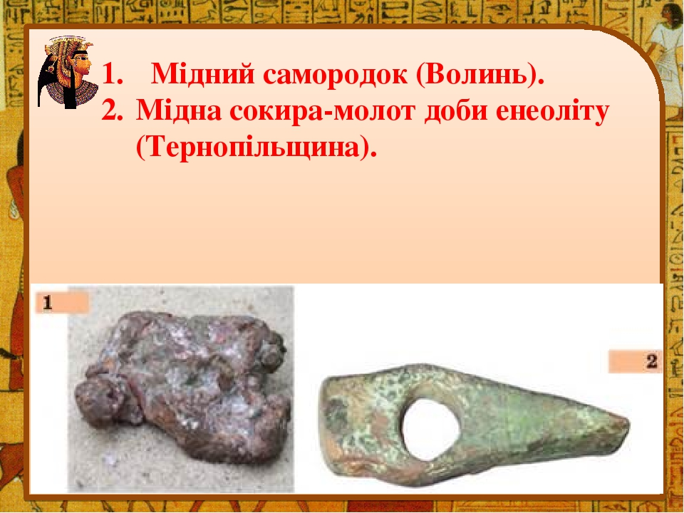 Мідний самородок (Волинь). Мідна сокира-молот доби енеоліту (Тернопільщина).