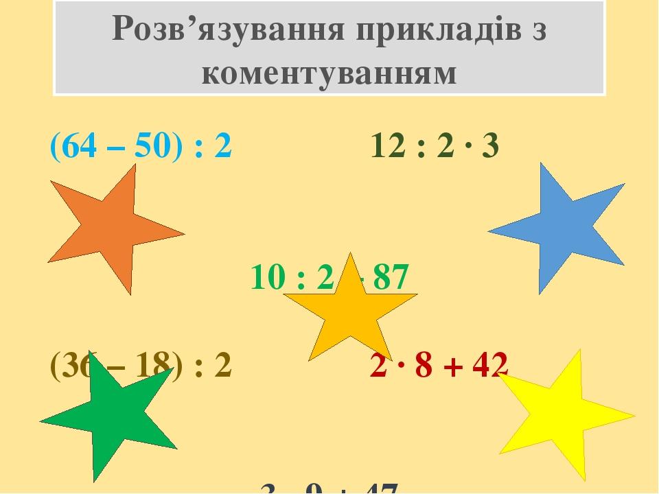 Розв'язування прикладів з коментуванням (64 – 50) : 2 12 : 2 · 3 10 : 2 + 87 (36 – 18) : 2 2 · 8 + 42 3 · 9 + 47