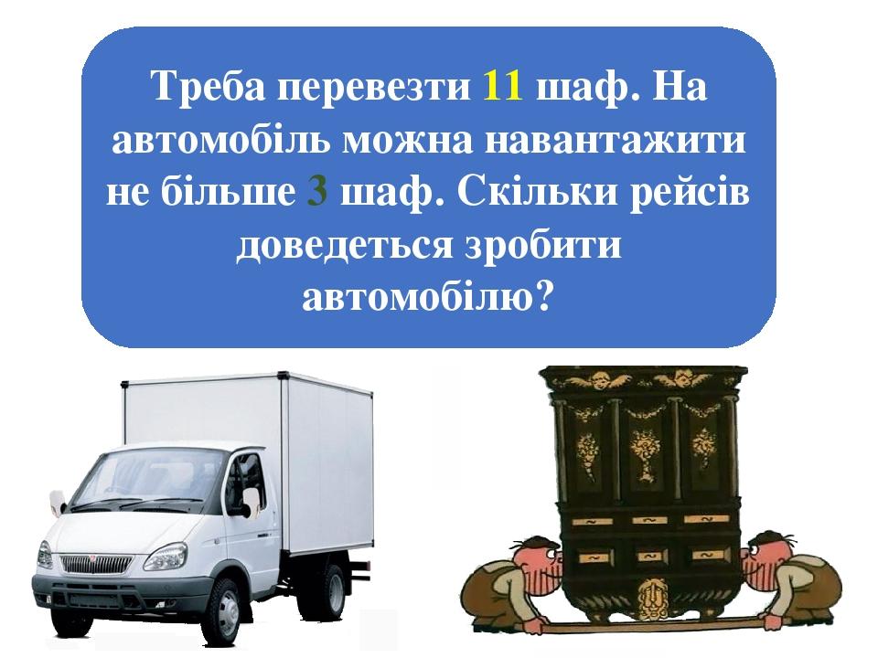 Треба перевезти 11 шаф. На автомобіль можна навантажити не більше 3 шаф. Скільки рейсів доведеться зробити автомобілю?