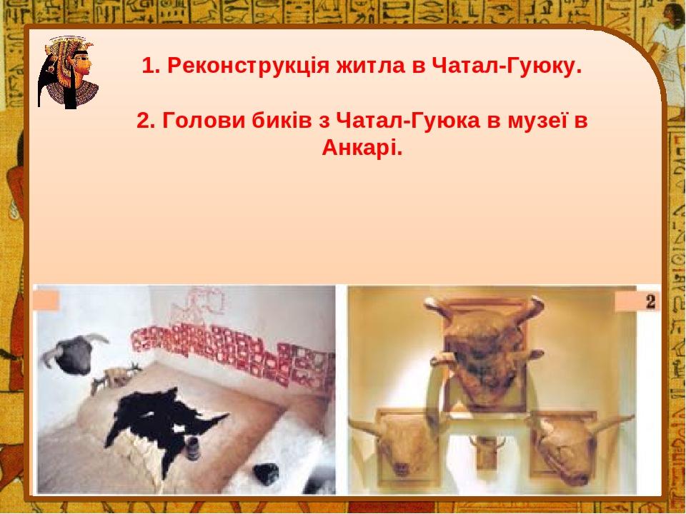 1. Реконструкція житла в Чатал-Гуюку. 2. Голови биків з Чатал-Гуюка в музеї в Анкарі.