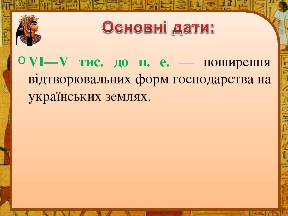 VI—V тис. до н. е. — поширення відтворювальних форм господарства на українських землях.