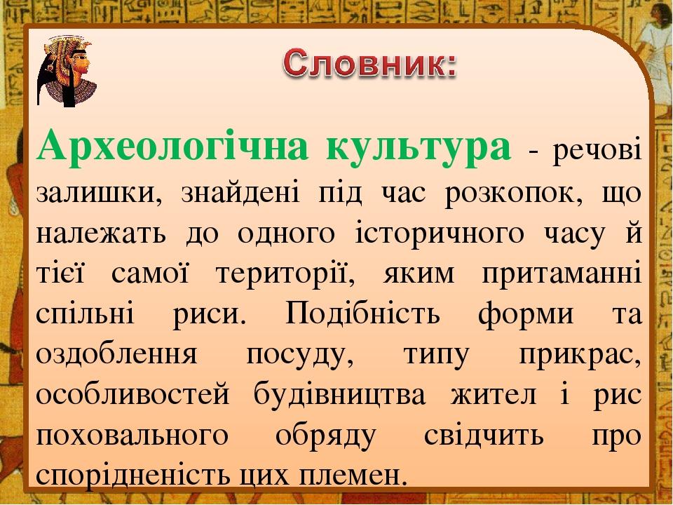Археологічна культура - речові залишки, знайдені під час розкопок, що належать до одного історичного часу й тієї самої території, яким притаманні с...