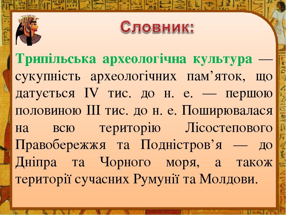 Трипільська археологічна культура — сукупність археологічних пам'яток, що датується IV тис. до н. е. — першою половиною III тис. до н. е. Поширювал...