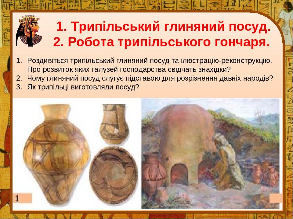 1. Трипільський глиняний посуд. 2. Робота трипільського гончаря. Роздивіться трипільський глиняний посуд та ілюстрацію-реконструкцію. Про розвиток ...
