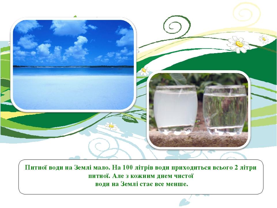 Питної води на Землі мало. На 100 літрів води приходиться всього 2 літри питної. Але з кожним днем чистої води на Землі стає все менше.