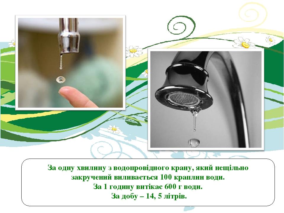 За одну хвилину з водопровідного крану, який нещільно закручений виливається 100 краплин води. За 1 годину витікає 600 г води. За добу – 14, 5 літрів.