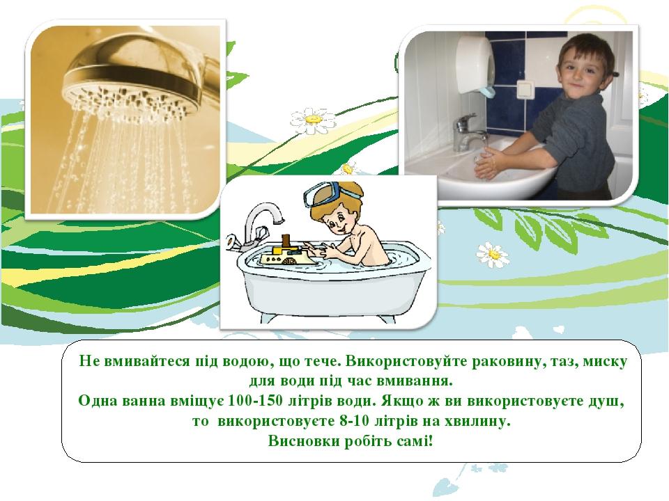 Не вмивайтеся під водою, що тече. Використовуйте раковину, таз, миску для води під час вмивання. Одна ванна вміщує 100-150 літрів води. Якщо ж ви в...