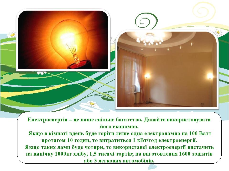 Електроенергія – це наше спільне багатство. Давайте використовувати його економно. Якщо в кімнаті вдень буде горіти лише одна електролампа на 100 В...