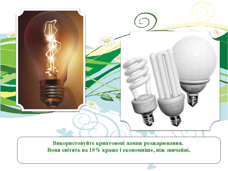 Використовуйте криптонові лампи розжарювання. Вони світять на 10% краще і економніше, ніж звичайні.